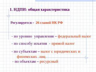 1. НДПИ: общая характеристика Регулируется - 26 главой НК РФ - по уровню управле