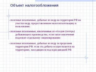 Объект налогообложения- полезные ископаемые, добытые из недр на территории РФ на