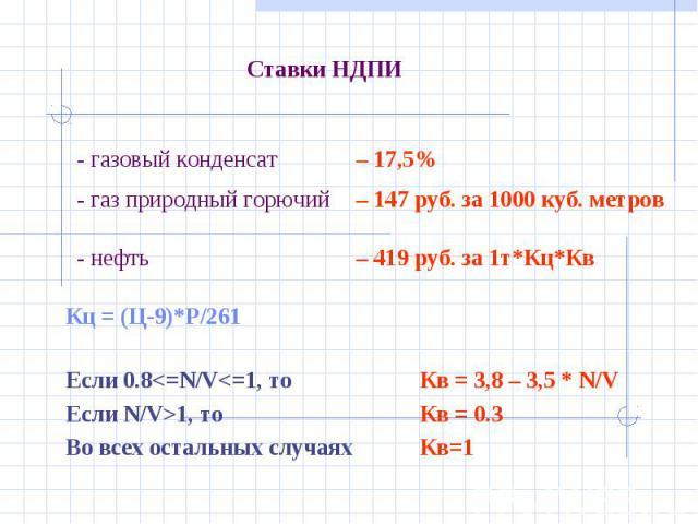 Ставки НДПИ - газовый конденсат – 17,5%- газ природный горючий – 147 руб. за 1000 куб. метров- нефть – 419 руб. за 1т*Кц*Кв