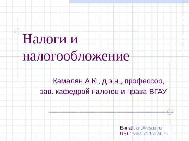Налоги и налогообложениеКамалян А.К., д.э.н., профессор, зав. кафедрой налогов и права ВГАУ