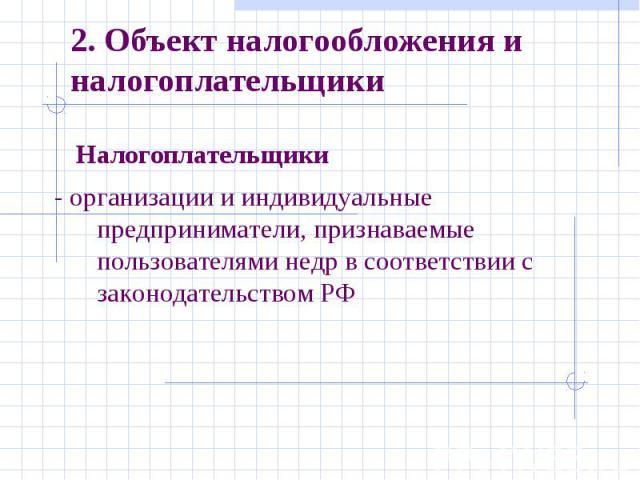 2. Объект налогообложения и налогоплательщики Налогоплательщики- организации и индивидуальные предприниматели, признаваемые пользователями недр в соответствии с законодательством РФ