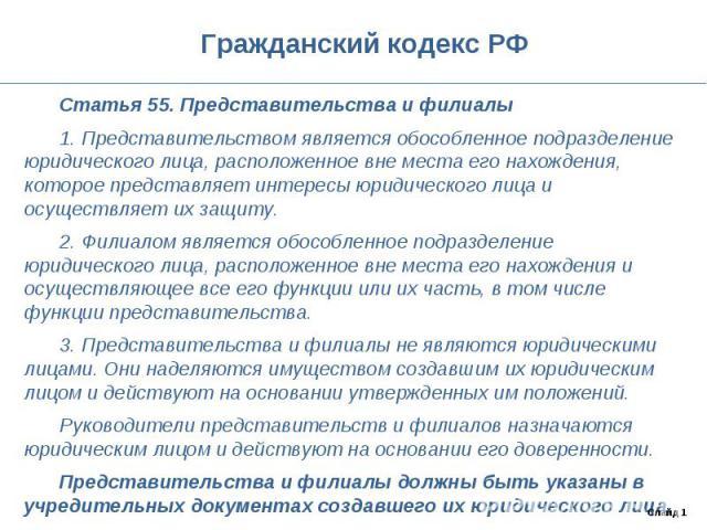 Гражданский кодекс РФ Статья 55. Представительства и филиалы1. Представительством является обособленное подразделение юридического лица, расположенное вне места его нахождения, которое представляет интересы юридического лица и осуществляет их защиту…