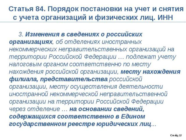 Статья 84. Порядок постановки на учет и снятия с учета организаций и физических лиц. ИНН 3. Изменения в сведениях о российских организациях, об отделениях иностранных некоммерческих неправительственных организаций на территории Российской Федерации …