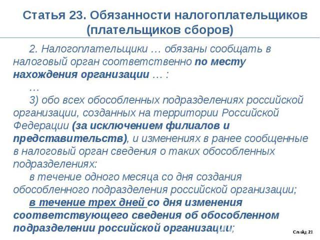 Статья 23. Обязанности налогоплательщиков (плательщиков сборов) 2. Налогоплательщики … обязаны сообщать в налоговый орган соответственно по месту нахождения организации … :…3) обо всех обособленных подразделениях российской организации, созданных на…