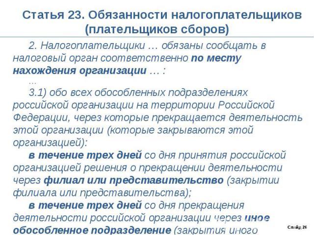 Статья 23. Обязанности налогоплательщиков (плательщиков сборов) 2. Налогоплательщики … обязаны сообщать в налоговый орган соответственно по месту нахождения организации … :…3.1) обо всех обособленных подразделениях российской организации на территор…