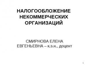 НАЛОГООБЛОЖЕНИЕ НЕКОММЕРЧЕСКИХ ОРГАНИЗАЦИЙ СМИРНОВА ЕЛЕНА ЕВГЕНЬЕВНА – к.э.н., д