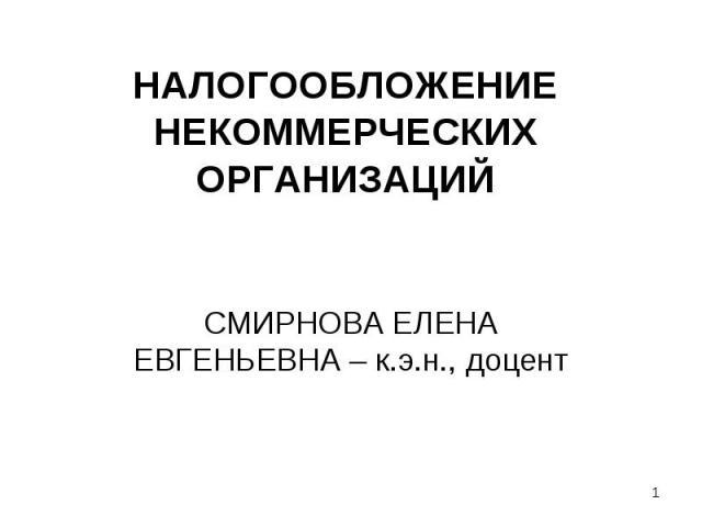 НАЛОГООБЛОЖЕНИЕ НЕКОММЕРЧЕСКИХ ОРГАНИЗАЦИЙ СМИРНОВА ЕЛЕНА ЕВГЕНЬЕВНА – к.э.н., доцент