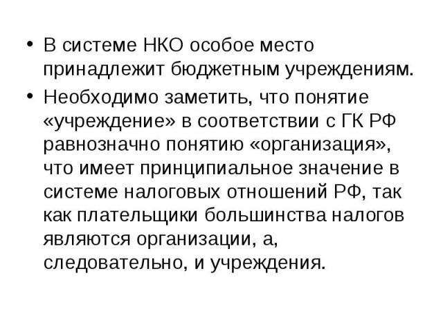 В системе НКО особое место принадлежит бюджетным учреждениям. Необходимо заметить, что понятие «учреждение» в соответствии с ГК РФ равнозначно понятию «организация», что имеет принципиальное значение в системе налоговых отношений РФ, так как платель…
