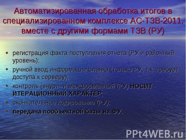 Автоматизированная обработка итогов в специализированном комплексе АС-ТЗВ-2011, вместе с другими формами ТЗВ (РУ) регистрация факта поступления отчета (РУ и районный уровень);ручной ввод информации бланка (только РУ, т.к. требует доступа к серверу);…