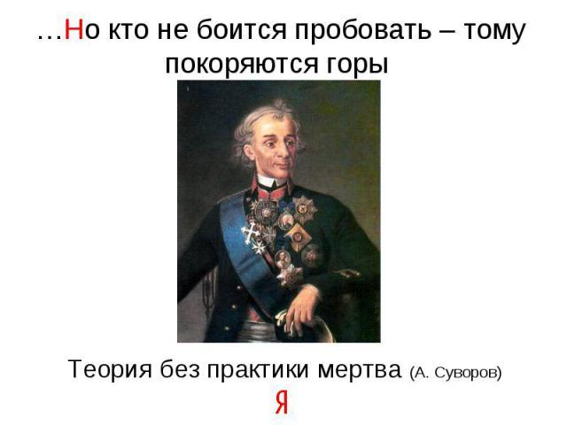 …Но кто не боится пробовать – тому покоряются горы Теория без практики мертва (А. Суворов)