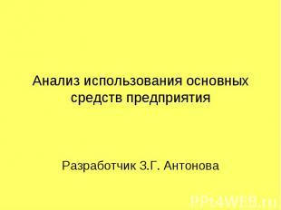 Анализ использования основных средств предприятия Разработчик З.Г. Антонова