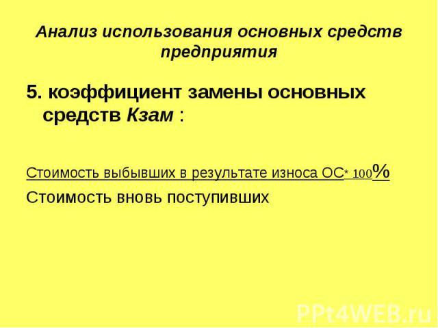 Анализ использования основных средств предприятия 5. коэффициент замены основных средств Кзам :Стоимость выбывших в результате износа ОС* 100%Стоимость вновь поступивших