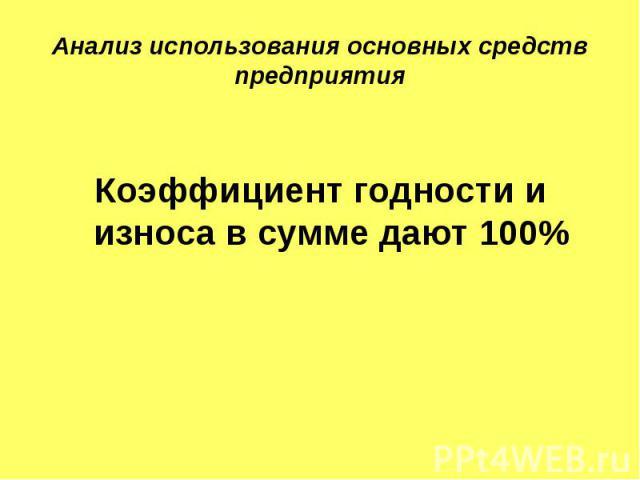 Анализ использования основных средств предприятия Коэффициент годности и износа в сумме дают 100%