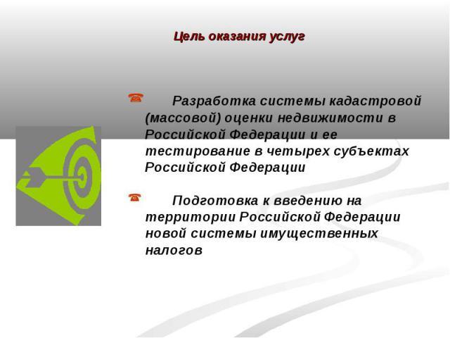 Цель оказания услуг Разработка системы кадастровой (массовой) оценки недвижимости в Российской Федерации и ее тестирование в четырех субъектах Российской ФедерацииПодготовка к введению на территории Российской Федерации новой системы имущественных налогов