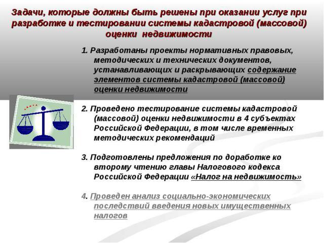 Задачи, которые должны быть решены при оказании услуг при разработке и тестировании системы кадастровой (массовой) оценки недвижимости 1.Разработаны проекты нормативных правовых, методических и технических документов, устанавливающих и раскрывающих…