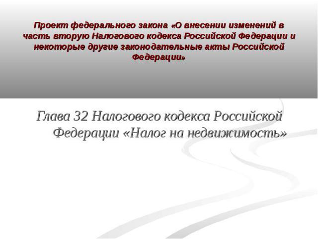 Проект федерального закона «О внесении изменений в часть вторую Налогового кодекса Российской Федерации и некоторые другие законодательные акты Российской Федерации» Глава 32 Налогового кодекса Российской Федерации «Налог на недвижимость»