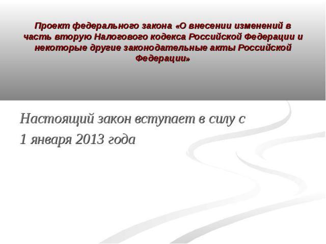 Проект федерального закона «О внесении изменений в часть вторую Налогового кодекса Российской Федерации и некоторые другие законодательные акты Российской Федерации» Настоящий закон вступает в силу с 1 января 2013 года