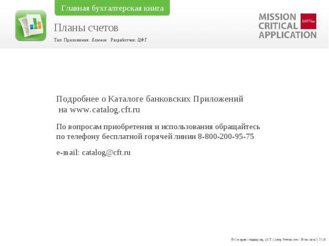 Подробнее о Каталоге банковских Приложений на www.catalog.cft.ruПо вопросам приобретения и использования обращайтесь по телефону бесплатной горячей линии 8-800-200-95-75 e-mail: catalog@cft.ru
