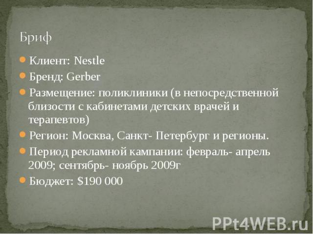 Бриф Клиент: NestleБренд: GerberРазмещение: поликлиники (в непосредственной близости с кабинетами детских врачей и терапевтов)Регион: Москва, Санкт- Петербург и регионы.Период рекламной кампании: февраль- апрель 2009; сентябрь- ноябрь 2009гБюджет: $…