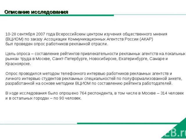 Описание исследования 10-28 сентября 2007 года Всероссийским центром изучения общественного мнения (ВЦИОМ) по заказу Ассоциации Коммуникационных Агентств России (АКАР)был проведен опрос работников рекламной отрасли.Цель опроса – составление рейтинго…
