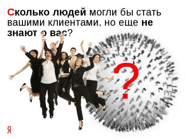 Сколько людей могли бы стать вашими клиентами, но еще не знают о вас?
