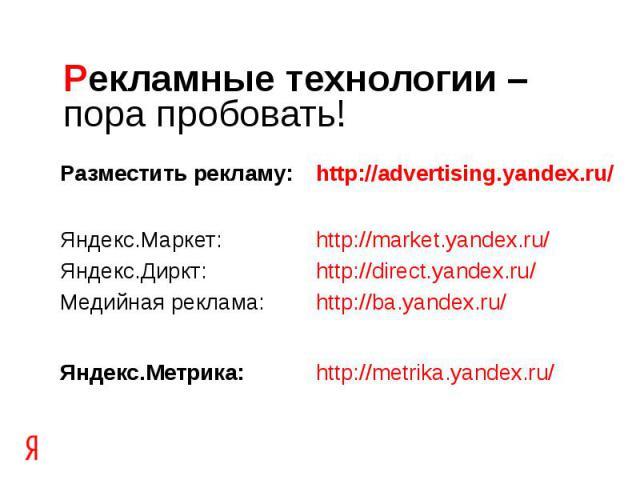 Рекламные технологии –пора пробовать! Разместить рекламу: http://advertising.yandex.ru/Яндекс.Маркет: http://market.yandex.ru/Яндекс.Диркт: http://direct.yandex.ru/Медийная реклама: http://ba.yandex.ru/Яндекс.Метрика:http://metrika.yandex.ru/
