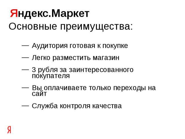 Яндекс.Маркет Основные преимущества:Аудитория готовая к покупкеЛегко разместить магазин3 рубля за заинтересованного покупателяВы оплачиваете только переходы на сайтСлужба контроля качества