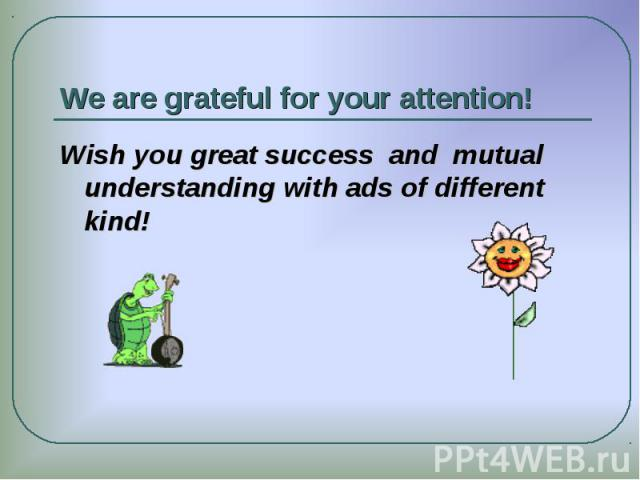 We are grateful for your attention! Wish you great success and mutual understanding with ads of different kind!