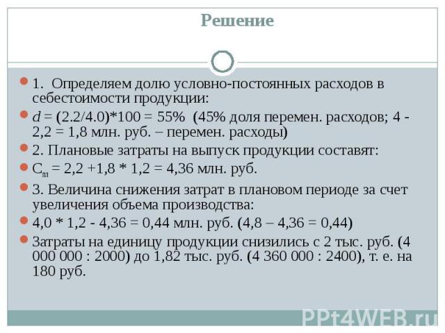 Решение 1. Определяем долю условно-постоянных расходов в себестоимости продукции:d = (2.2/4.0)*100 = 55% (45% доля перемен. расходов; 4 - 2,2 = 1,8 млн. руб. – перемен. расходы)2. Плановые затраты на выпуск продукции составят:Спл = 2,2 +1,8 * 1,2 = …