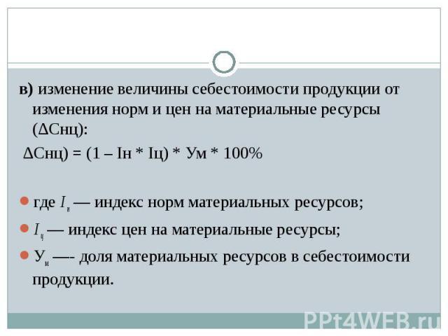 в) изменение величины себестоимости продукции от изменения норм и цен на материальные ресурсы (∆Cнц): ∆Cнц) = (1 – Iн * Iц) * Ум * 100%где I н — индекс норм материальных ресурсов; I ц — индекс цен на материальные ресурсы; Ум —- доля материальных рес…