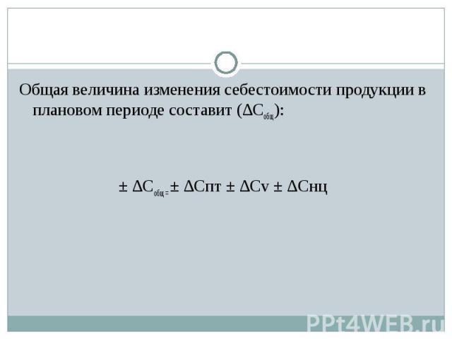 Общая величина изменения себестоимости продукции в плановом периоде составит (∆Собщ):± ∆Собщ = ± ∆Спт ± ∆Сv ± ∆Снц