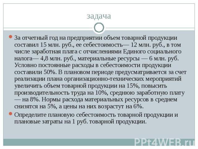 задача За отчетный год на предприятии объем товарной продукции составил 15 млн. руб., ее себестоимость— 12 млн. руб., в том числе заработная плата с отчислениями Единого социального налога— 4,8 млн. руб., материальные ресурсы — 6 млн. руб. Условно п…
