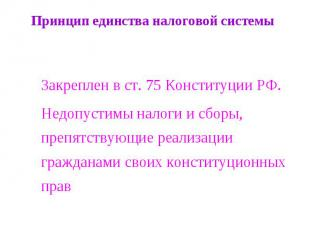 Принцип единства налоговой системы Закреплен в ст. 75 Конституции РФ.Недопустимы