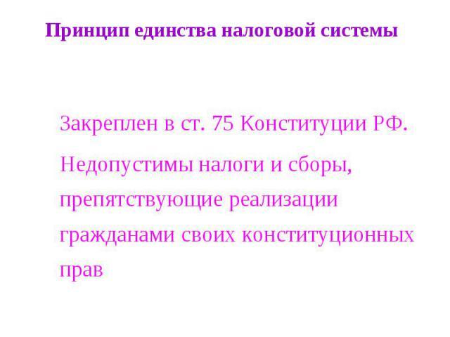 Принцип единства налоговой системы Закреплен в ст. 75 Конституции РФ.Недопустимы налоги и сборы, препятствующие реализации гражданами своих конституционных прав