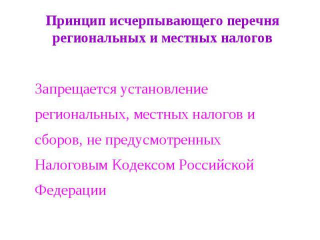 Принцип исчерпывающего перечня региональных и местных налогов Запрещается установление региональных, местных налогов и сборов, не предусмотренных Налоговым Кодексом Российской Федерации