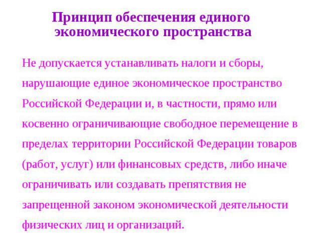 Принцип обеспечения единого экономического пространства Не допускается устанавливать налоги и сборы, нарушающие единое экономическое пространство Российской Федерации и, в частности, прямо или косвенно ограничивающие свободное перемещение в пределах…