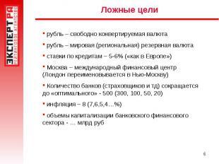Ложные цели рубль – свободно конвертируемая валюта рубль – мировая (региональная
