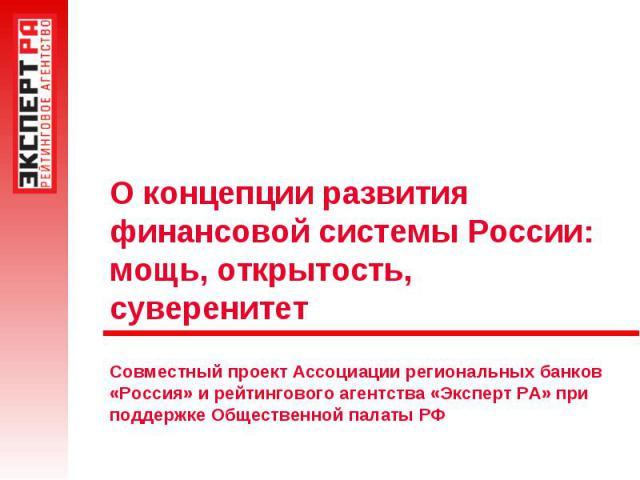 О концепции развития финансовой системы России:мощь, открытость, суверенитетСовместный проект Ассоциации региональных банков «Россия» и рейтингового агентства «Эксперт РА» при поддержке Общественной палаты РФ