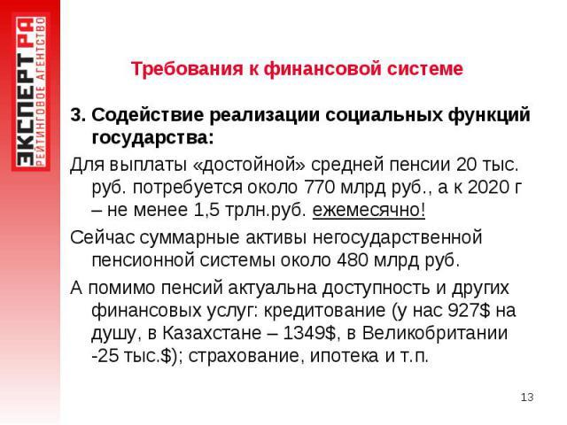 Требования к финансовой системе 3. Содействие реализации социальных функций государства:Для выплаты «достойной» средней пенсии 20 тыс. руб. потребуется около 770 млрд руб., а к 2020 г – не менее 1,5 трлн.руб. ежемесячно!Сейчас суммарные активы негос…