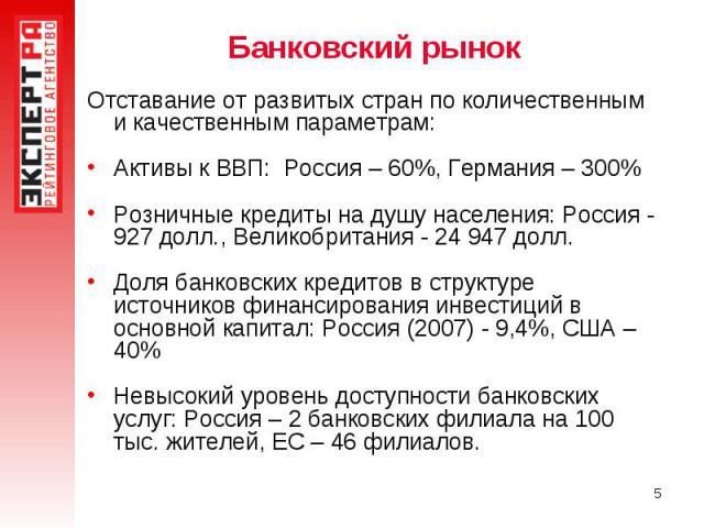 Банковский рынок Отставание от развитых стран по количественным и качественным параметрам:Активы к ВВП: Россия – 60%, Германия – 300%Розничные кредиты на душу населения: Россия - 927 долл., Великобритания - 24 947 долл.Доля банковских кредитов в стр…