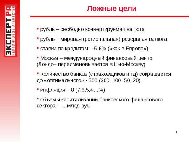 Ложные цели рубль – свободно конвертируемая валюта рубль – мировая (региональная) резервная валюта ставки по кредитам – 5-6% («как в Европе») Москва – международный финансовый центр (Лондон переименовывается в Нью-Москву) Количество банков (страховщ…