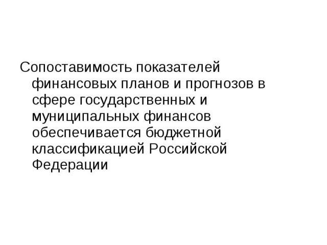 Сопоставимость показателей финансовых планов и прогнозов в сфере государственных и муниципальных финансов обеспечивается бюджетной классификацией Российской Федерации