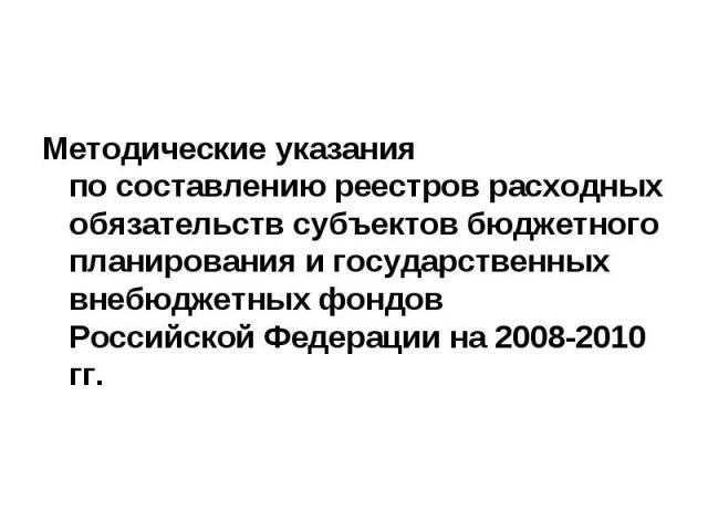 Методические указания по составлению реестров расходных обязательств субъектов бюджетного планирования и государственных внебюджетных фондовРоссийской Федерации на 2008-2010 гг.