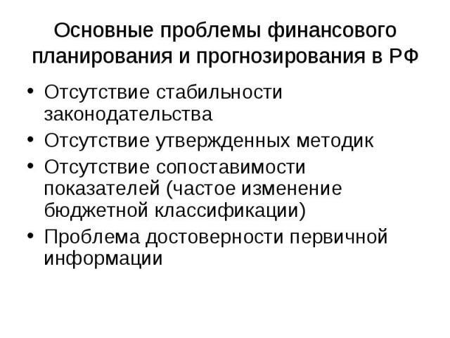 Основные проблемы финансового планирования и прогнозирования в РФ Отсутствие стабильности законодательстваОтсутствие утвержденных методикОтсутствие сопоставимости показателей (частое изменение бюджетной классификации)Проблема достоверности первичной…
