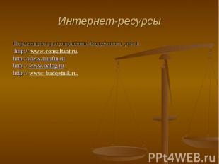 Интернет-ресурсы Нормативное регулирование бюджетного учёта: http:// www.consult