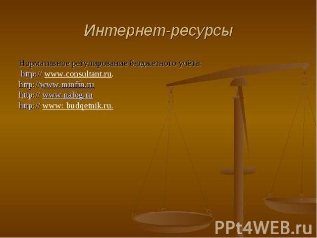 Интернет-ресурсы Нормативное регулирование бюджетного учёта: http:// www.consultant.ru.http://www.minfin.ruhttp:// www.nalog.ruhttp:// www: budqetnik.ru.