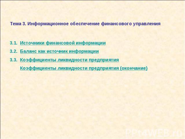 Тема 3. Информационное обеспечение финансового управления 3.1. Источники финансовой информации3.2. Баланс как источник информации3.3. Коэффициенты ликвидности предприятия Коэффициенты ликвидности предприятия (окончание)