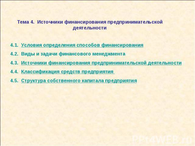 Тема 4. Источники финансирования предпринимательской деятельности 4.1. Условия определения способов финансирования4.2. Виды и задачи финансового менеджмента 4.3. Источники финансирования предпринимательской деятельности4.4. Классификация средств пре…