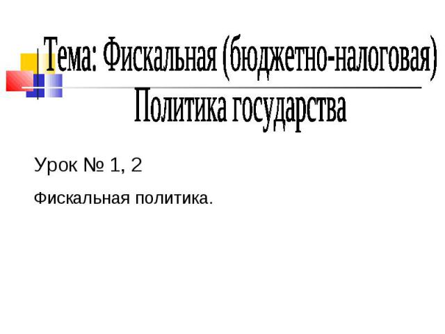 Тема: Фискальная (бюджетно-налоговая)Политика государства Урок № 1, 2Фискальная политика.