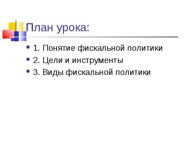 План урока: 1. Понятие фискальной политики2. Цели и инструменты3. Виды фискальной политики